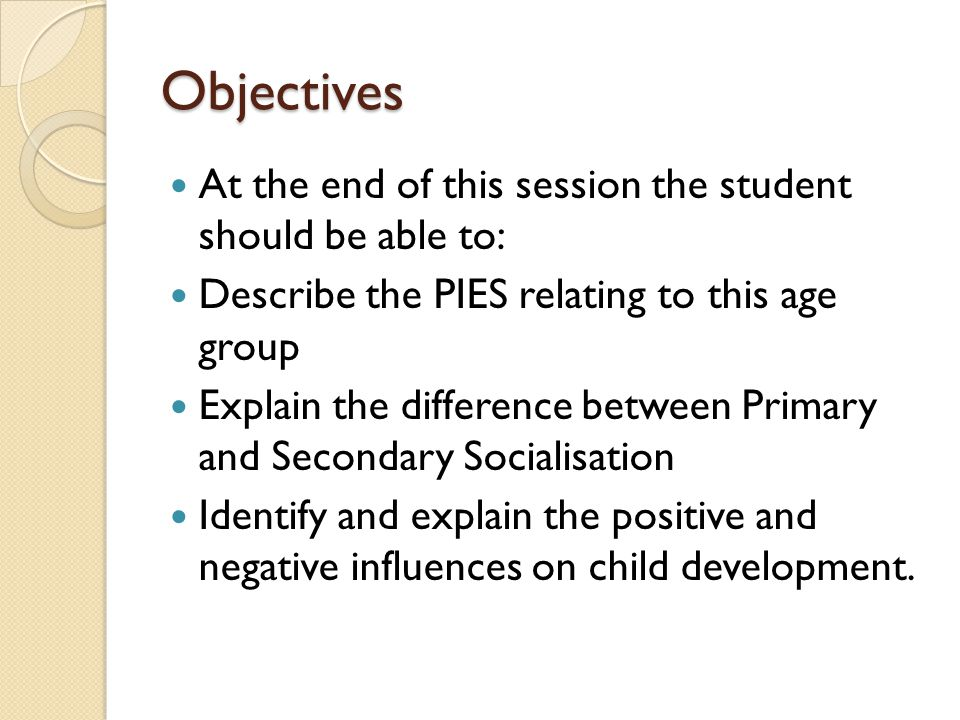 Objectives At the end of this session the student should be able to: Describe the PIES relating to this age group Explain the difference between Prima