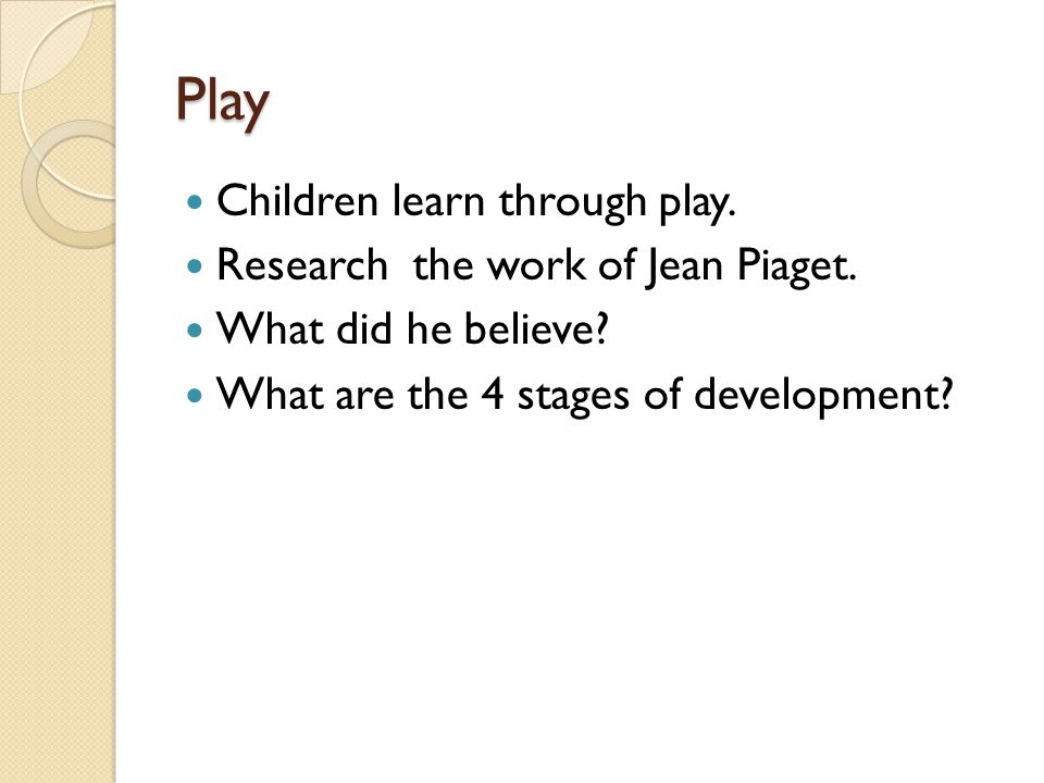 Play Children learn through play. Research the work of Jean Piaget. What did he believe? What are the 4 stages of development?
