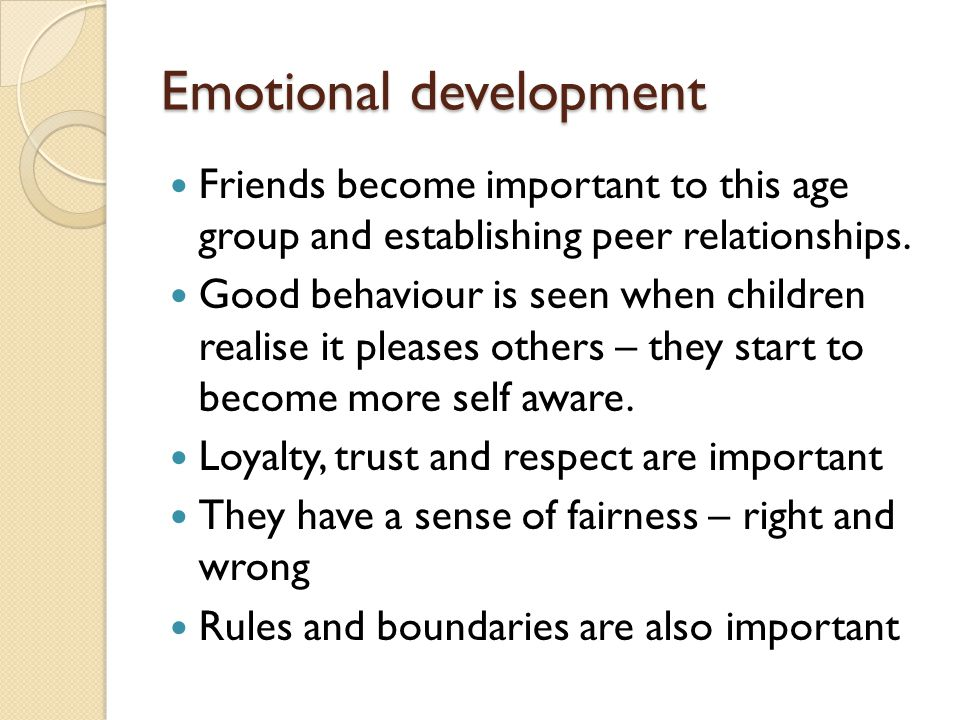 Emotional development Friends become important to this age group and establishing peer relationships. Good behaviour is seen when children realise it