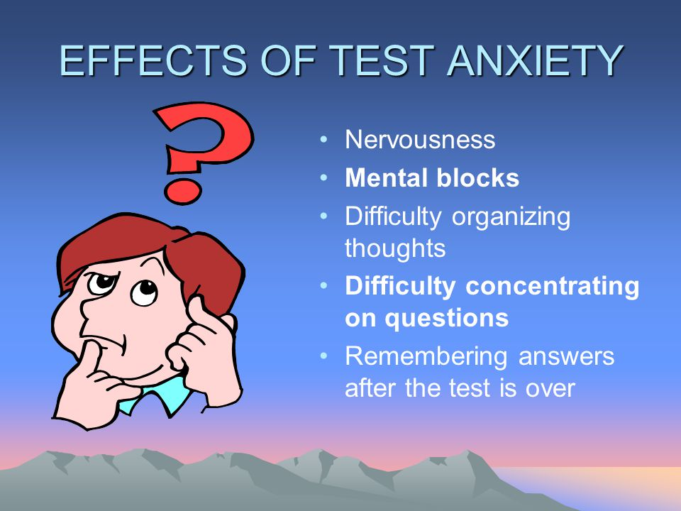 EFFECTS OF TEST ANXIETY Nervousness Mental blocks Difficulty organizing thoughts Difficulty concentrating on questions Remembering answers after the test is over
