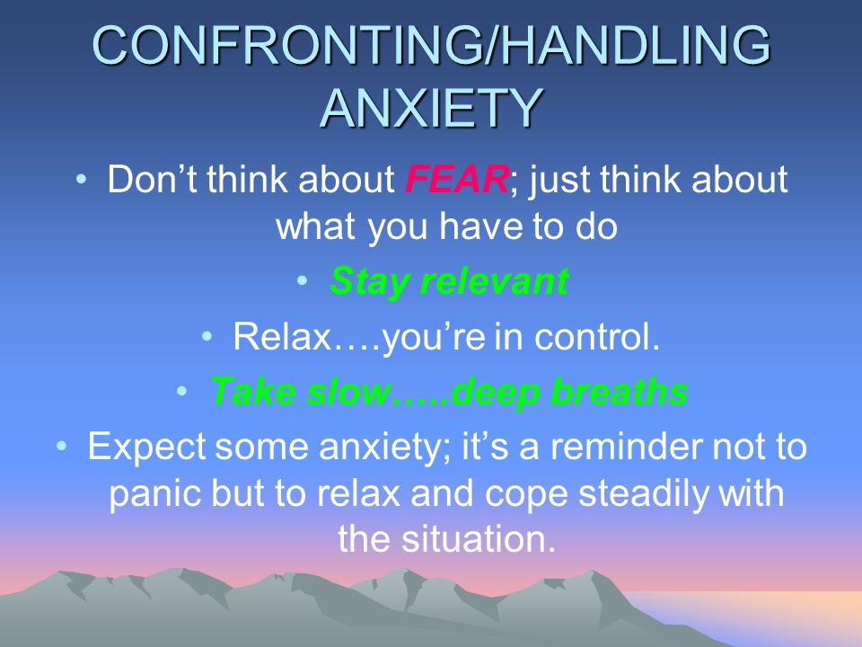 CONFRONTING/HANDLING ANXIETY Don't think about FEAR; just think about what you have to do Stay relevant Relax….you're in control.