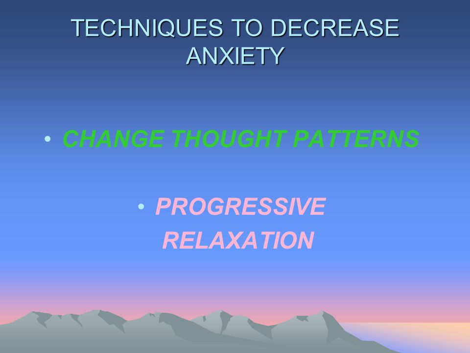 TECHNIQUES TO DECREASE ANXIETY CHANGE THOUGHT PATTERNS PROGRESSIVE RELAXATION