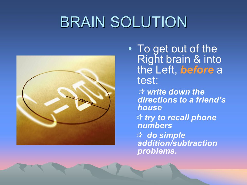 BRAIN SOLUTION To get out of the Right brain & into the Left, before a test:  write down the directions to a friend's house  try to recall phone numbers  do simple addition/subtraction problems.