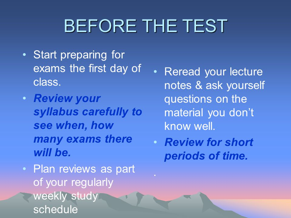 BEFORE THE TEST Start preparing for exams the first day of class.