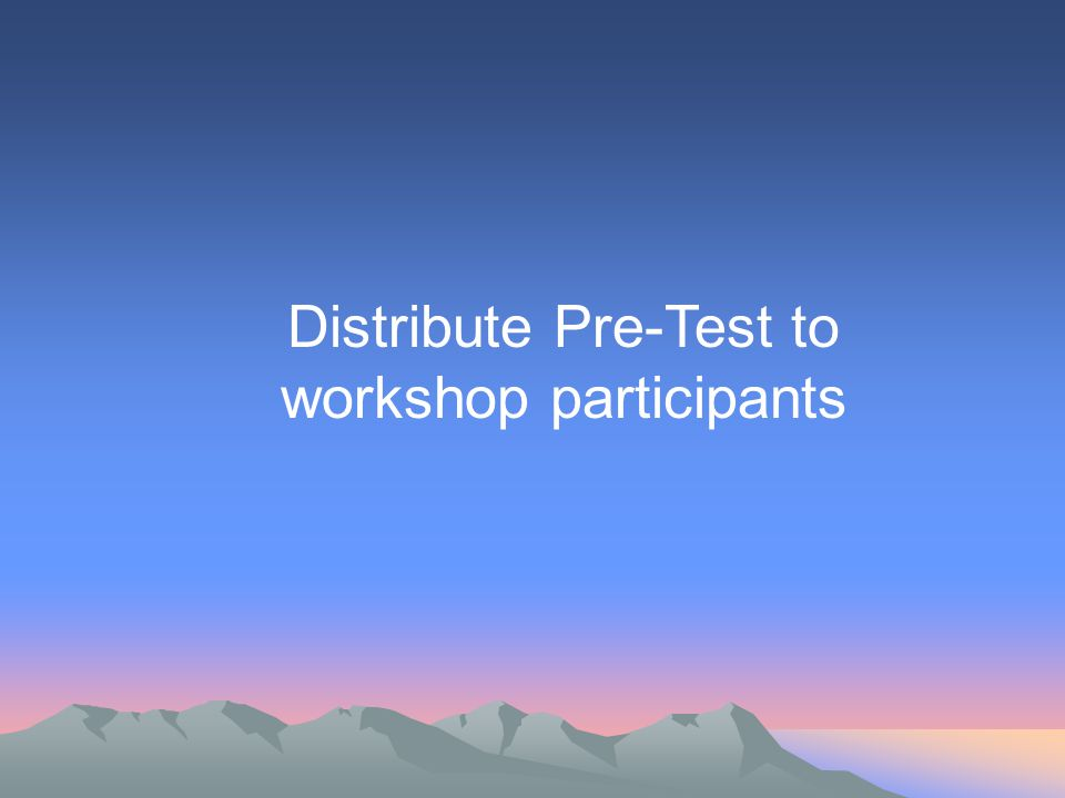 Distribute Pre-Test to workshop participants