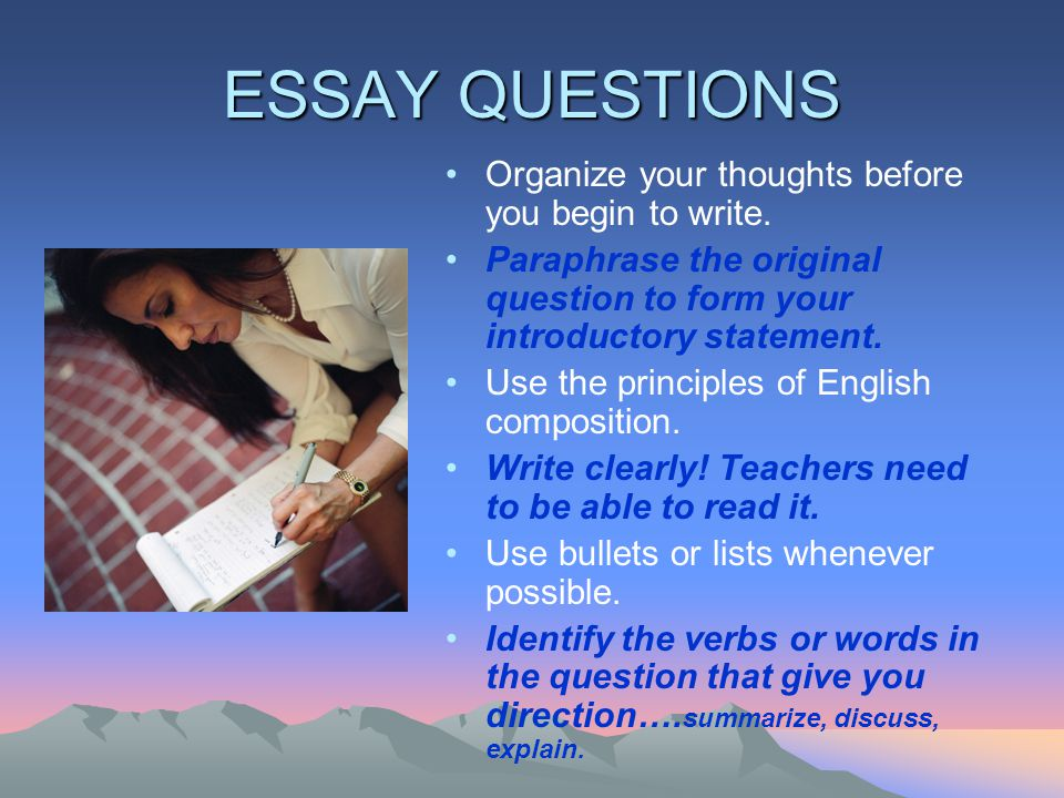 ESSAY QUESTIONS Organize your thoughts before you begin to write.