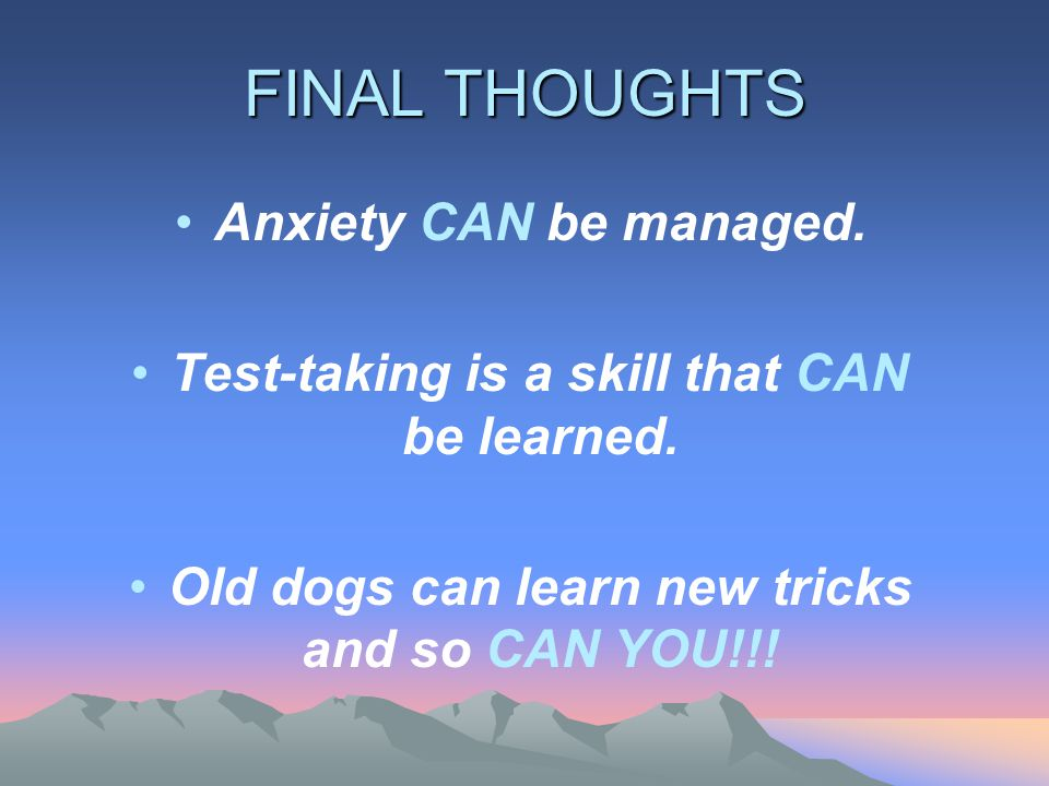 FINAL THOUGHTS Anxiety CAN be managed. Test-taking is a skill that CAN be learned.