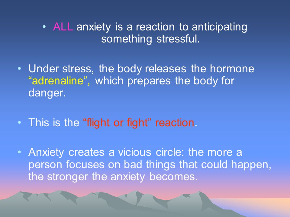 ALL anxiety is a reaction to anticipating something stressful.