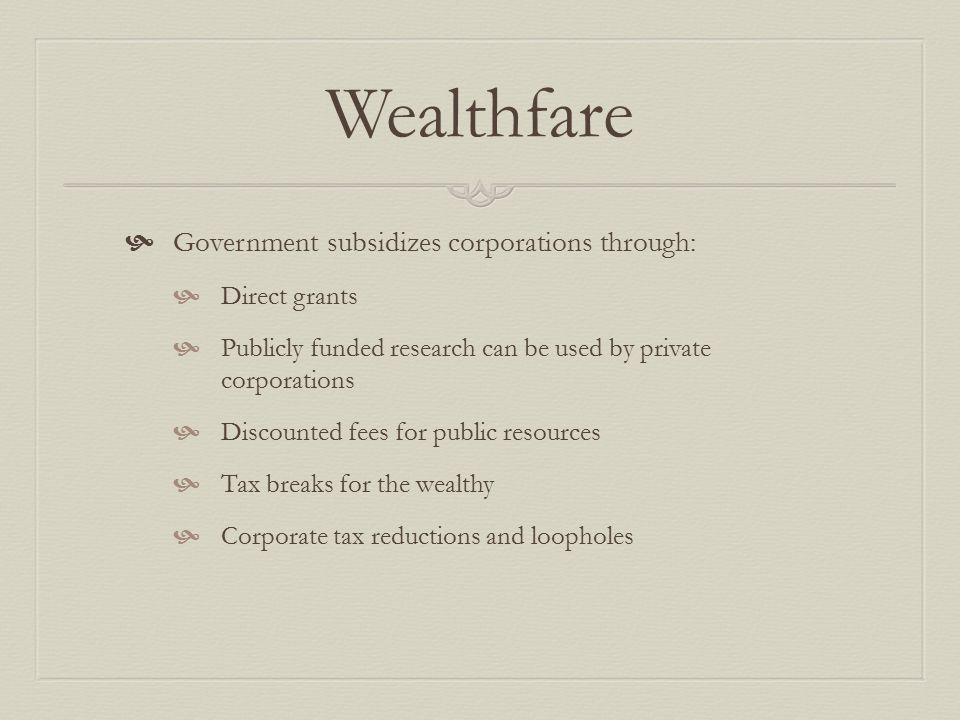 Wealthfare  Government subsidizes corporations through:  Direct grants  Publicly funded research can be used by private corporations  Discounted fees for public resources  Tax breaks for the wealthy  Corporate tax reductions and loopholes