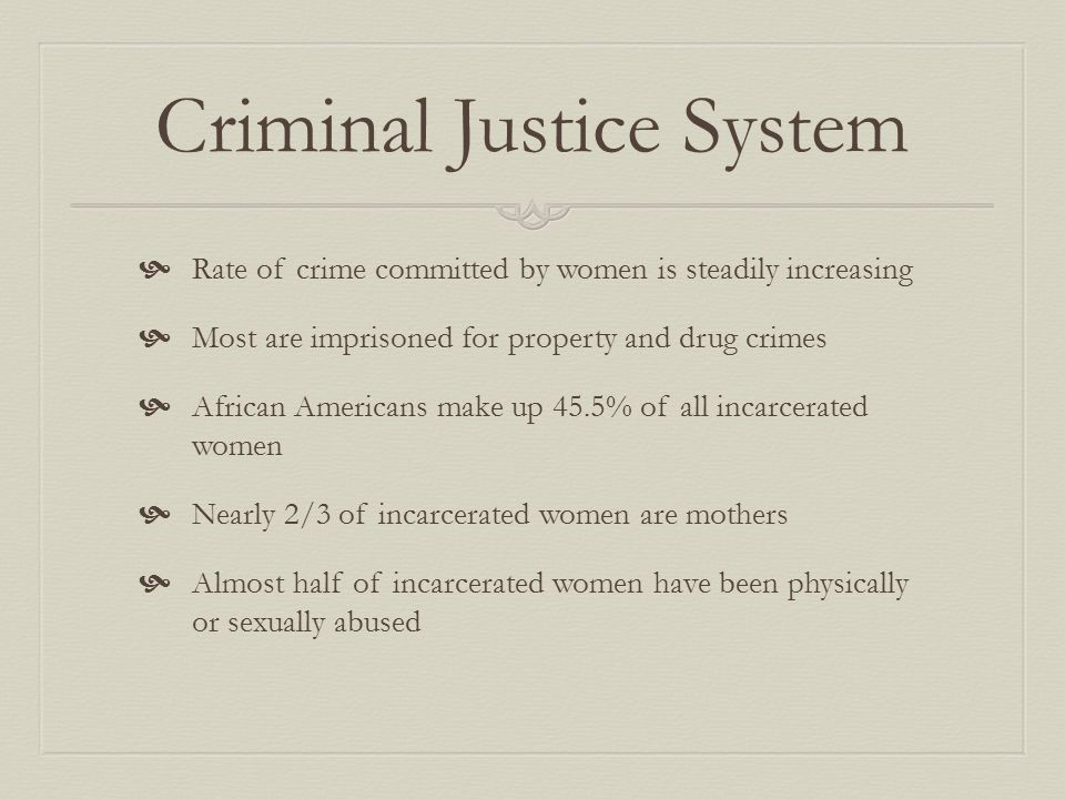 Criminal Justice System  Rate of crime committed by women is steadily increasing  Most are imprisoned for property and drug crimes  African Americans make up 45.5% of all incarcerated women  Nearly 2/3 of incarcerated women are mothers  Almost half of incarcerated women have been physically or sexually abused