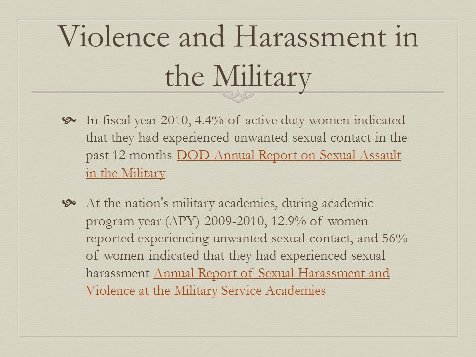 Violence and Harassment in the Military  In fiscal year 2010, 4.4% of active duty women indicated that they had experienced unwanted sexual contact in the past 12 months DOD Annual Report on Sexual Assault in the MilitaryDOD Annual Report on Sexual Assault in the Military  At the nation s military academies, during academic program year (APY) 2009-2010, 12.9% of women reported experiencing unwanted sexual contact, and 56% of women indicated that they had experienced sexual harassment Annual Report of Sexual Harassment and Violence at the Military Service AcademiesAnnual Report of Sexual Harassment and Violence at the Military Service Academies