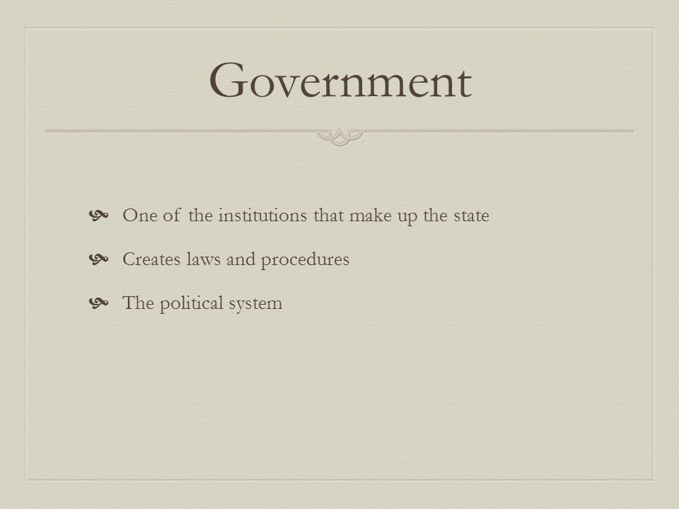 Government  One of the institutions that make up the state  Creates laws and procedures  The political system