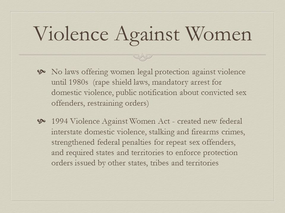 Violence Against Women  No laws offering women legal protection against violence until 1980s (rape shield laws, mandatory arrest for domestic violence, public notification about convicted sex offenders, restraining orders)  1994 Violence Against Women Act - created new federal interstate domestic violence, stalking and firearms crimes, strengthened federal penalties for repeat sex offenders, and required states and territories to enforce protection orders issued by other states, tribes and territories