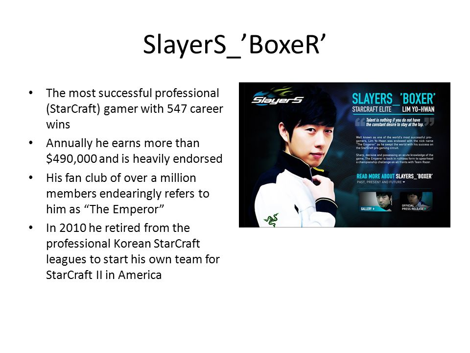 SlayerS_'BoxeR' The most successful professional (StarCraft) gamer with 547 career wins Annually he earns more than $490,000 and is heavily endorsed H
