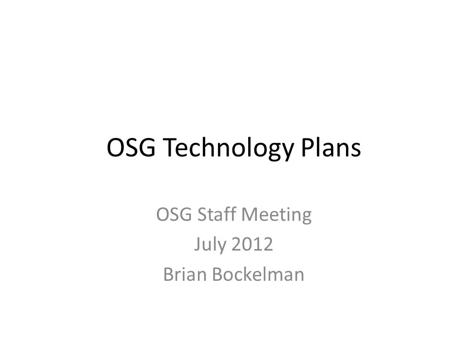OSG Technology Plans OSG Staff Meeting July 2012 Brian Bockelman