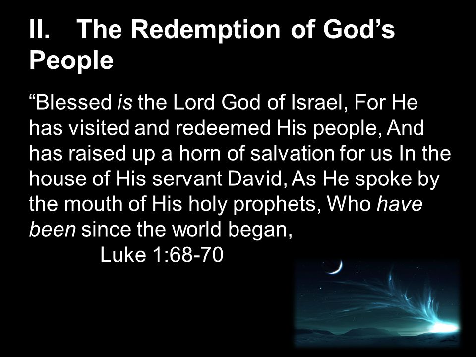 Blessed is the Lord God of Israel, For He has visited and redeemed His people, And has raised up a horn of salvation for us In the house of His servant David, As He spoke by the mouth of His holy prophets, Who have been since the world began, Luke 1:68-70