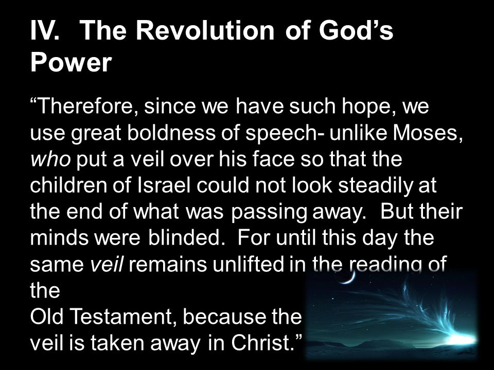 IV.The Revolution of God's Power Therefore, since we have such hope, we use great boldness of speech- unlike Moses, who put a veil over his face so that the children of Israel could not look steadily at the end of what was passing away.