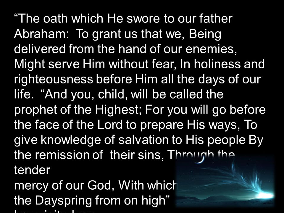 The oath which He swore to our father Abraham: To grant us that we, Being delivered from the hand of our enemies, Might serve Him without fear, In holiness and righteousness before Him all the days of our life.
