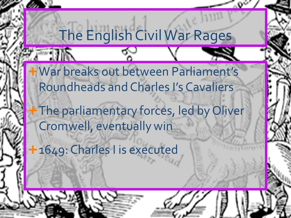 The English Civil War Rages  War breaks out between Parliament's Roundheads and Charles I's Cavaliers  The parliamentary forces, led by Oliver Cromw
