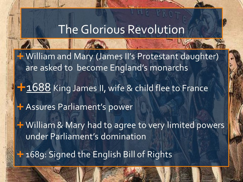The Glorious Revolution  William and Mary (James II's Protestant daughter) are asked to become England's monarchs  1688 King James II, wife & child flee to France  Assures Parliament's power  William & Mary had to agree to very limited powers under Parliament's domination  1689: Signed the English Bill of Rights