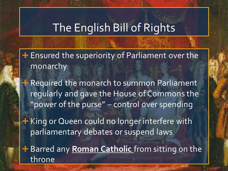 The English Bill of Rights  Ensured the superiority of Parliament over the monarchy  Required the monarch to summon Parliament regularly and gave the House of Commons the power of the purse – control over spending  King or Queen could no longer interfere with parliamentary debates or suspend laws  Barred any Roman Catholic from sitting on the throne