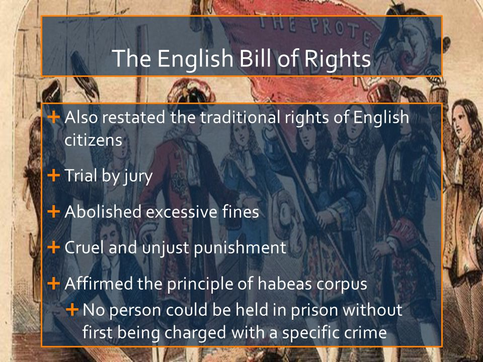 The English Bill of Rights  Also restated the traditional rights of English citizens  Trial by jury  Abolished excessive fines  Cruel and unjust punishment  Affirmed the principle of habeas corpus  No person could be held in prison without first being charged with a specific crime