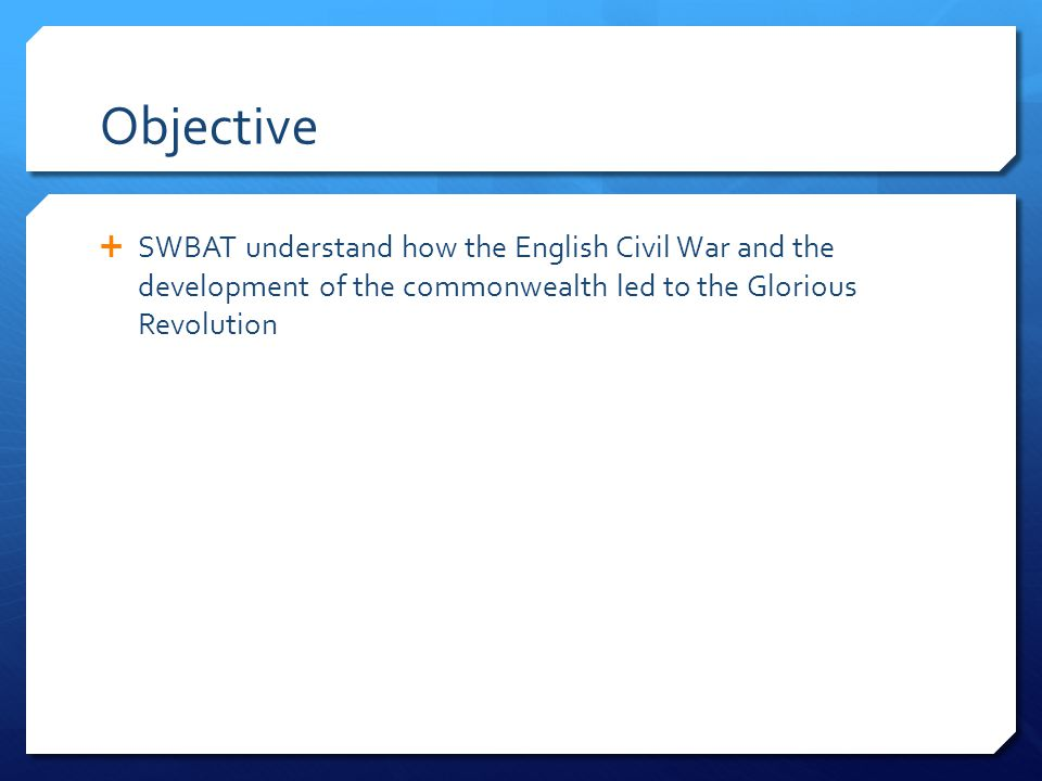 Objective  SWBAT understand how the English Civil War and the development of the commonwealth led to the Glorious Revolution