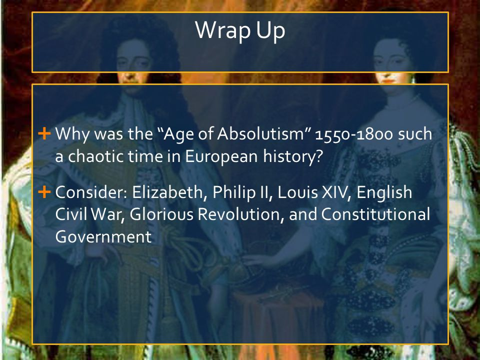"Wrap Up  Why was the ""Age of Absolutism"" 1550-1800 such a chaotic time in European history?  Consider: Elizabeth, Philip II, Louis XIV, English Civi"