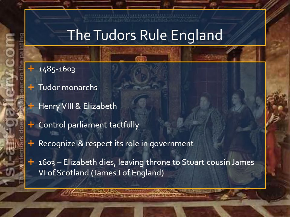 The Tudors Rule England  1485-1603  Tudor monarchs  Henry VIII & Elizabeth  Control parliament tactfully  Recognize & respect its role in governm