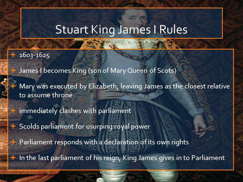 Stuart King James I Rules  1603-1625  James I becomes King (son of Mary Queen of Scots)  Mary was executed by Elizabeth, leaving James as the close
