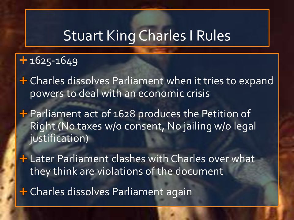 Stuart King Charles I Rules   Charles dissolves Parliament when it tries to expand powers to deal with an economic crisis  Parliament act of 1628 produces the Petition of Right (No taxes w/o consent, No jailing w/o legal justification)  Later Parliament clashes with Charles over what they think are violations of the document  Charles dissolves Parliament again