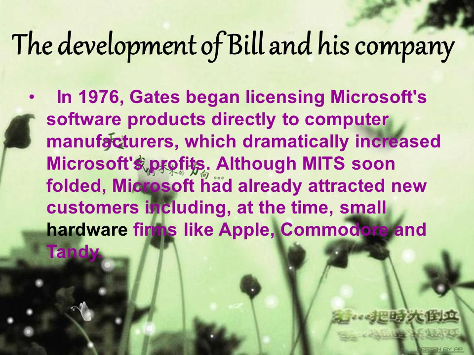 The development of Bill and his company In 1976, Gates began licensing Microsoft's software products directly to computer manufacturers, which dramati