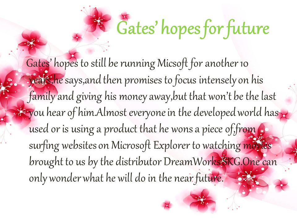 Gates' hopes for future Gates' hopes to still be running Micsoft for another 10 years,he says,and then promises to focus intensely on his family and g