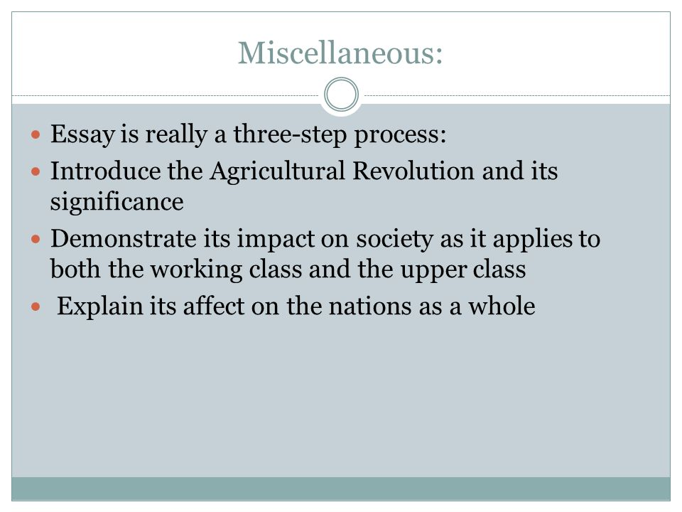 Miscellaneous: Essay is really a three-step process: Introduce the Agricultural Revolution and its significance Demonstrate its impact on society as it applies to both the working class and the upper class Explain its affect on the nations as a whole