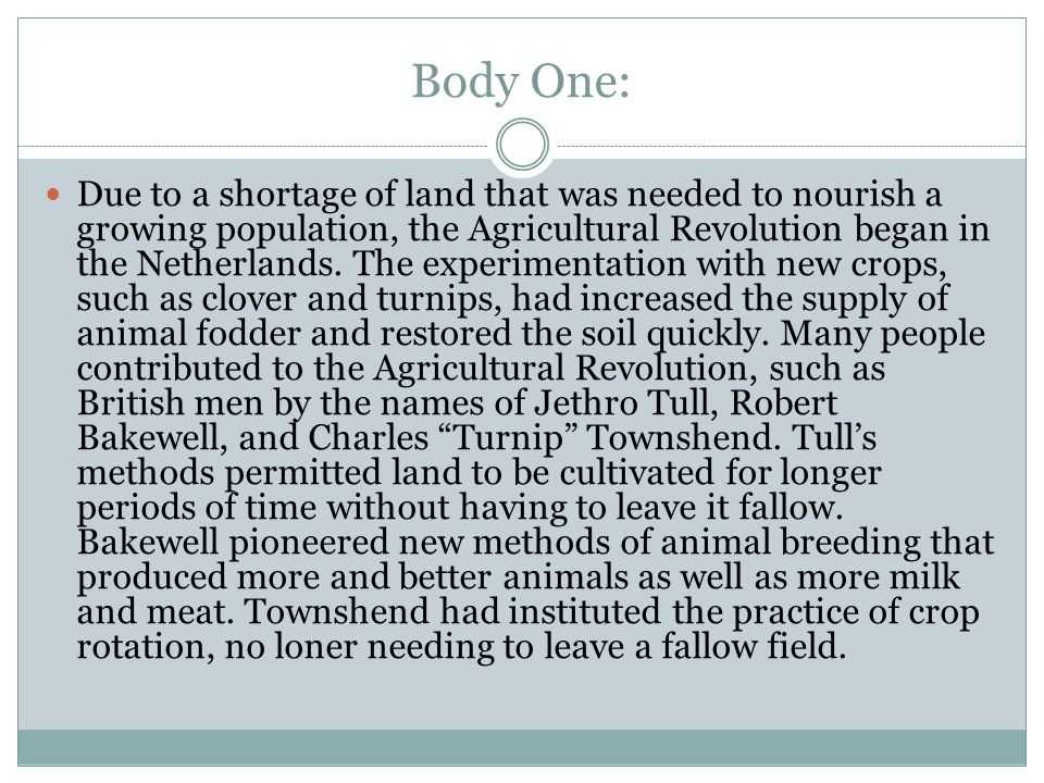 Body One: Due to a shortage of land that was needed to nourish a growing population, the Agricultural Revolution began in the Netherlands.