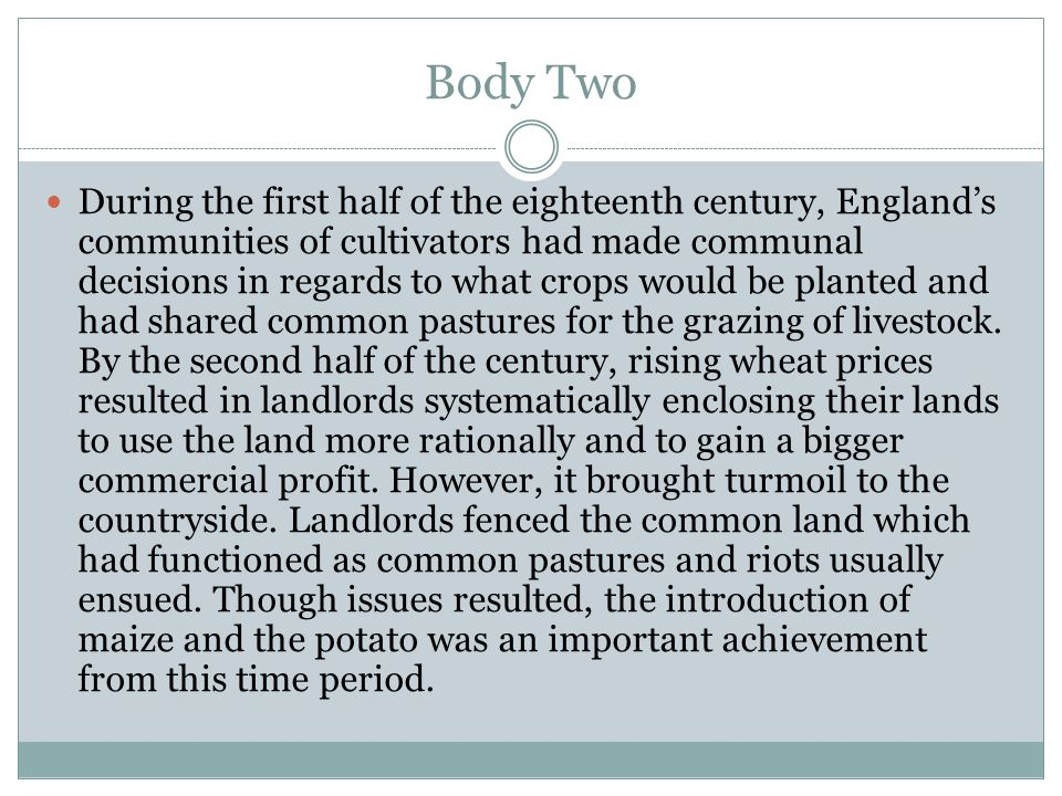 Body Two During the first half of the eighteenth century, England's communities of cultivators had made communal decisions in regards to what crops would be planted and had shared common pastures for the grazing of livestock.