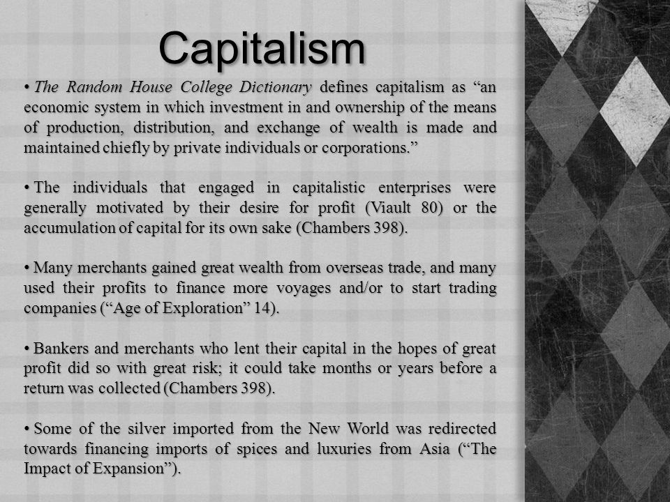Capitalism The Random House College Dictionary defines capitalism as an economic system in which investment in and ownership of the means of production, distribution, and exchange of wealth is made and maintained chiefly by private individuals or corporations. The Random House College Dictionary defines capitalism as an economic system in which investment in and ownership of the means of production, distribution, and exchange of wealth is made and maintained chiefly by private individuals or corporations. The individuals that engaged in capitalistic enterprises were generally motivated by their desire for profit (Viault 80) or the accumulation of capital for its own sake (Chambers 398).