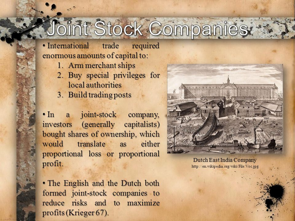 International trade required enormous amounts of capital to: International trade required enormous amounts of capital to: 1.Arm merchant ships 2.Buy special privileges for local authorities 3.Build trading posts In a joint-stock company, investors (generally capitalists) bought shares of ownership, which would translate as either proportional loss or proportional profit.