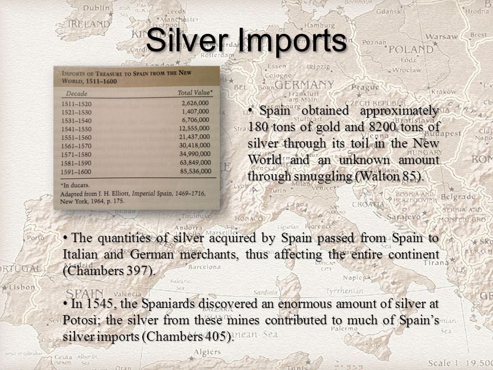 Silver Imports Spain obtained approximately 180 tons of gold and 8200 tons of silver through its toil in the New World and an unknown amount through smuggling (Walton 85).