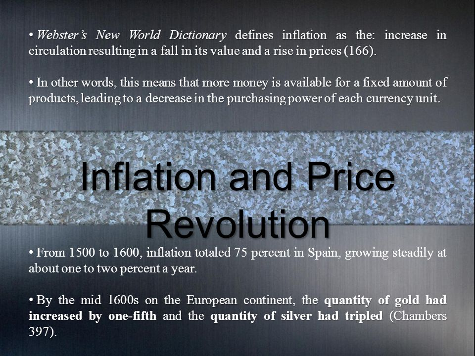 Inflation and Price Revolution Webster's New World Dictionary defines inflation as the: increase in circulation resulting in a fall in its value and a rise in prices (166).