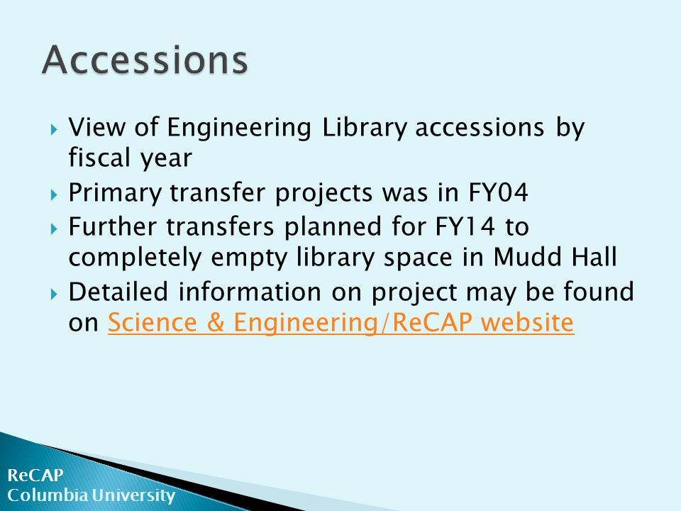  View of Engineering Library accessions by fiscal year  Primary transfer projects was in FY04  Further transfers planned for FY14 to completely empty library space in Mudd Hall  Detailed information on project may be found on Science & Engineering/ReCAP websiteScience & Engineering/ReCAP website ReCAP Columbia University