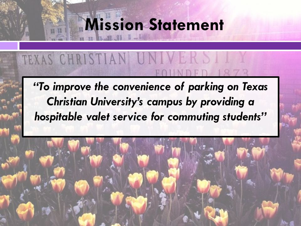 To improve the convenience of parking on Texas Christian University's campus by providing a hospitable valet service for commuting students Mission Statement