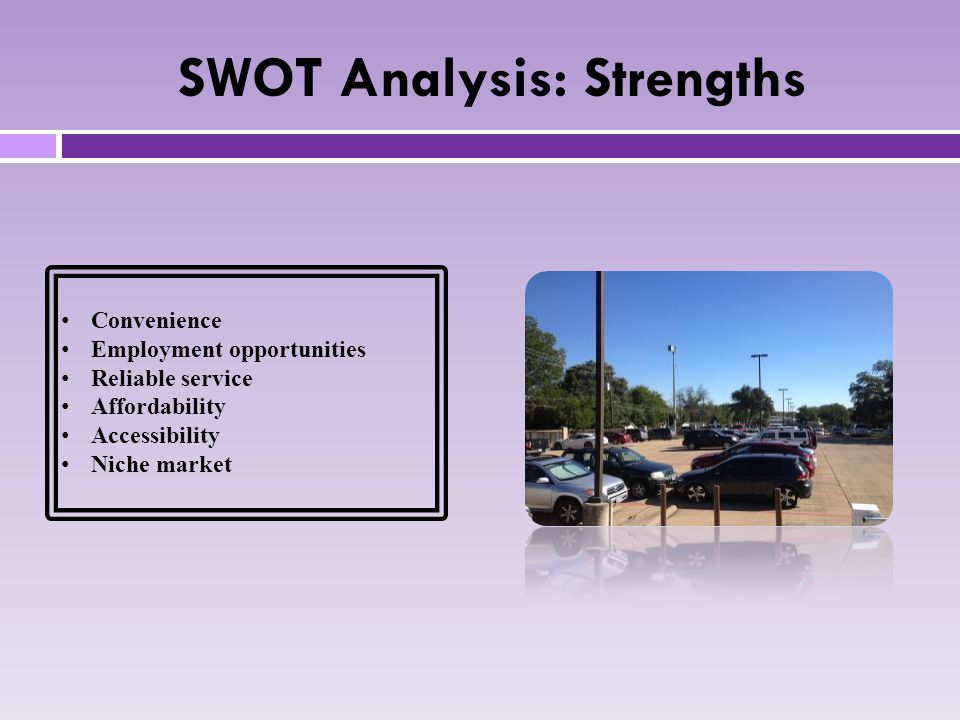 SWOT Analysis: Strengths Convenience Employment opportunities Reliable service Affordability Accessibility Niche market