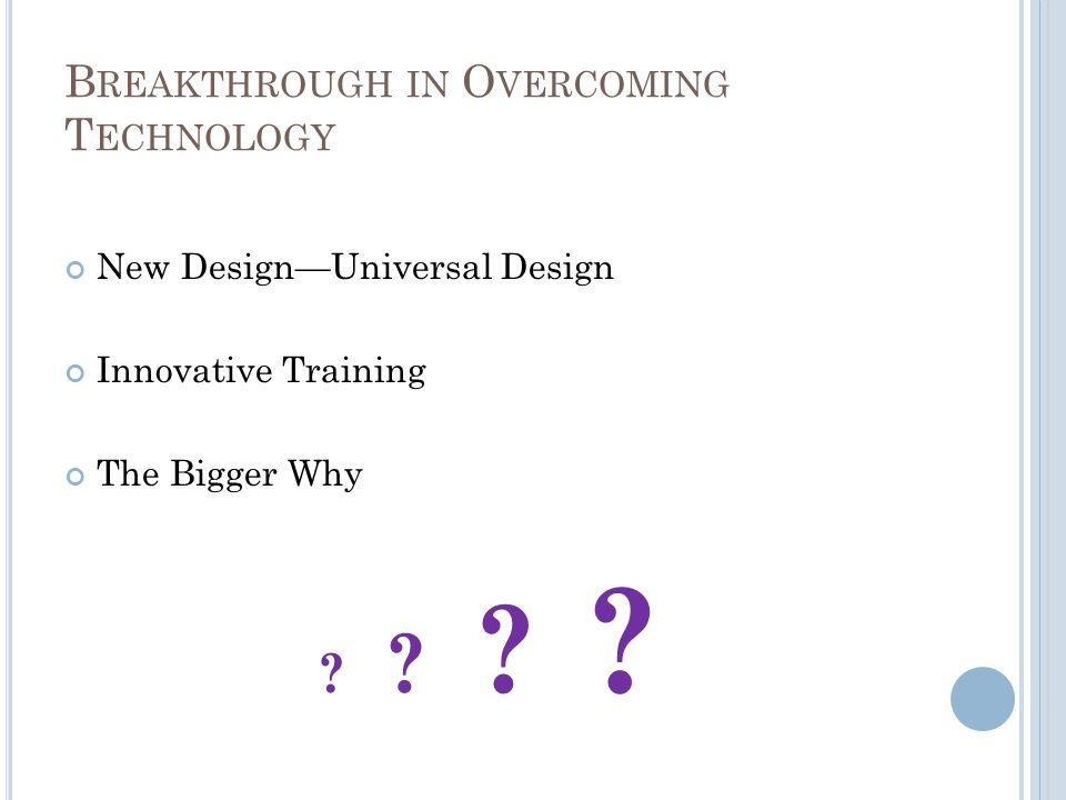 B REAKTHROUGH IN O VERCOMING T ECHNOLOGY New Design—Universal Design Innovative Training The Bigger Why ? ?