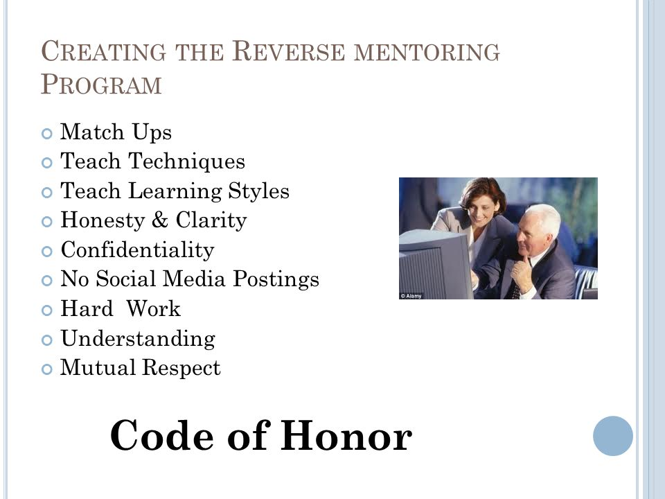 C REATING THE R EVERSE MENTORING P ROGRAM Match Ups Teach Techniques Teach Learning Styles Honesty & Clarity Confidentiality No Social Media Postings