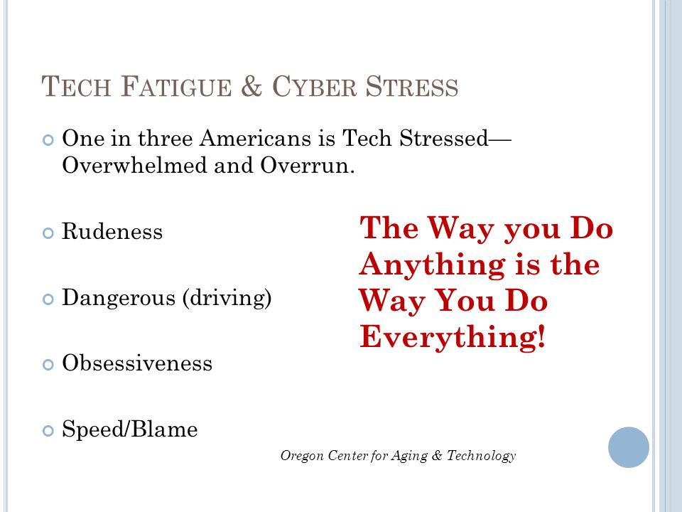 T ECH F ATIGUE & C YBER S TRESS One in three Americans is Tech Stressed— Overwhelmed and Overrun. Rudeness Dangerous (driving) Obsessiveness Speed/Bla