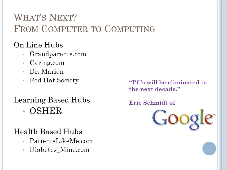 W HAT ' S N EXT ? F ROM C OMPUTER TO C OMPUTING On Line Hubs Grandparents.com Caring.com Dr. Marion Red Hat Society Learning Based Hubs OSHER Health B