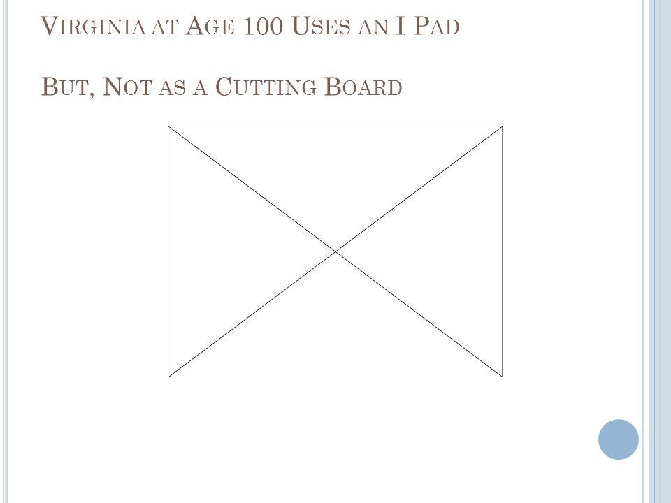 V IRGINIA AT A GE 100 U SES AN I P AD B UT, N OT AS A C UTTING B OARD