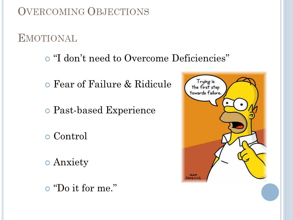 """O VERCOMING O BJECTIONS E MOTIONAL """"I don't need to Overcome Deficiencies"""" Fear of Failure & Ridicule Past-based Experience Control Anxiety """"Do it for"""