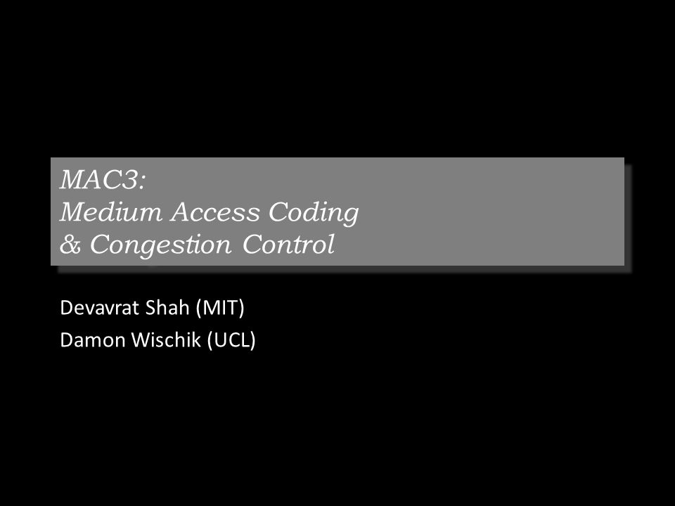 MAC3: Medium Access Coding & Congestion Control Devavrat Shah (MIT) Damon Wischik (UCL)